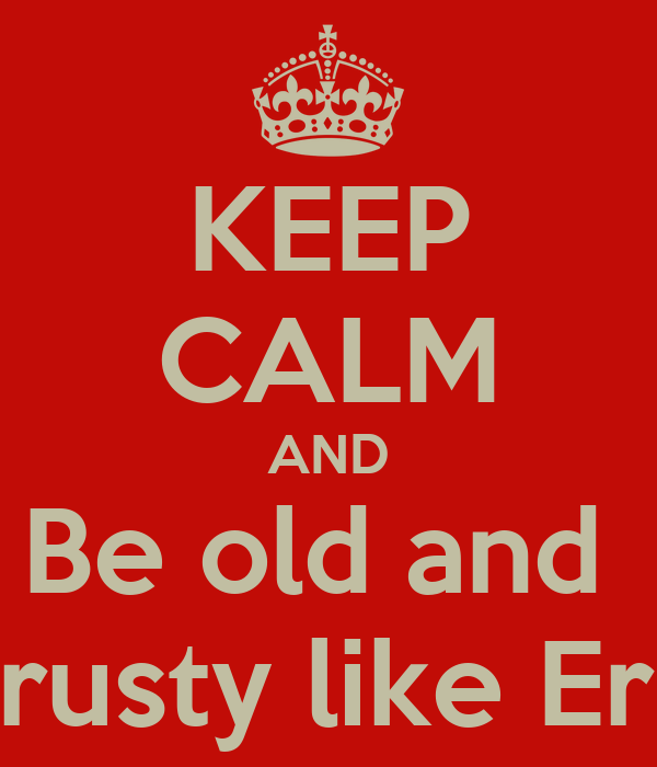 KEEP CALM AND Be old and  Crusty like Eric