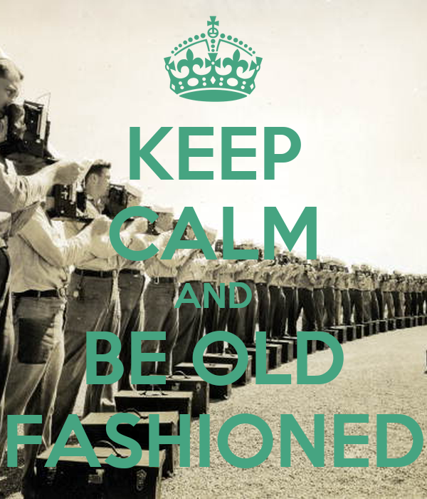 KEEP CALM AND BE OLD FASHIONED