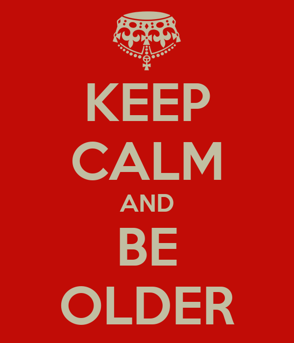 KEEP CALM AND BE OLDER