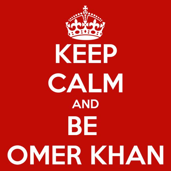 KEEP CALM AND BE  OMER KHAN