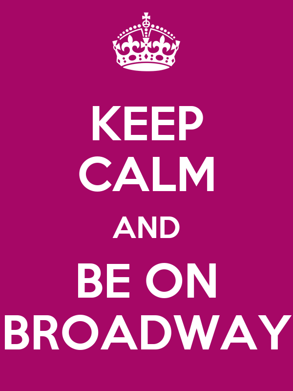 KEEP CALM AND BE ON BROADWAY