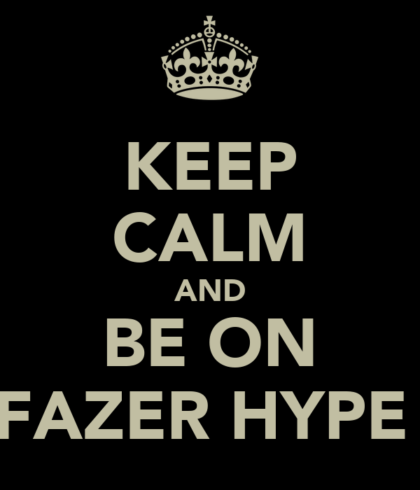 KEEP CALM AND BE ON FAZER HYPE
