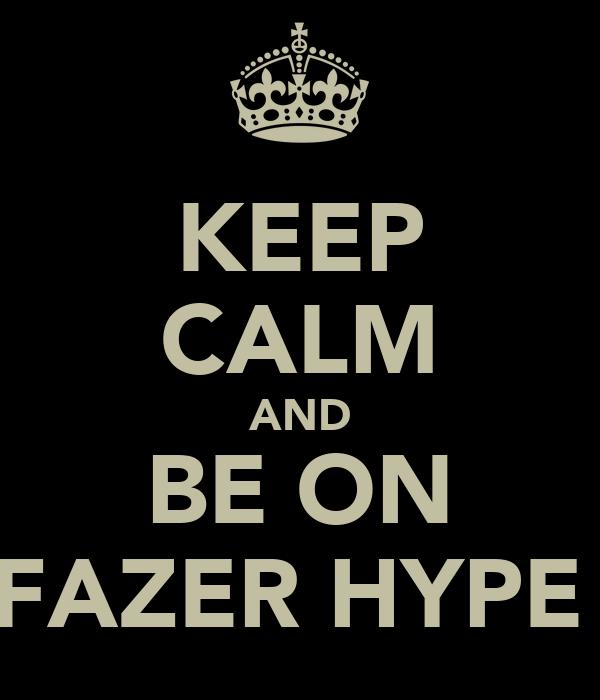 KEEP CALM AND BE ON FAZER HYPE