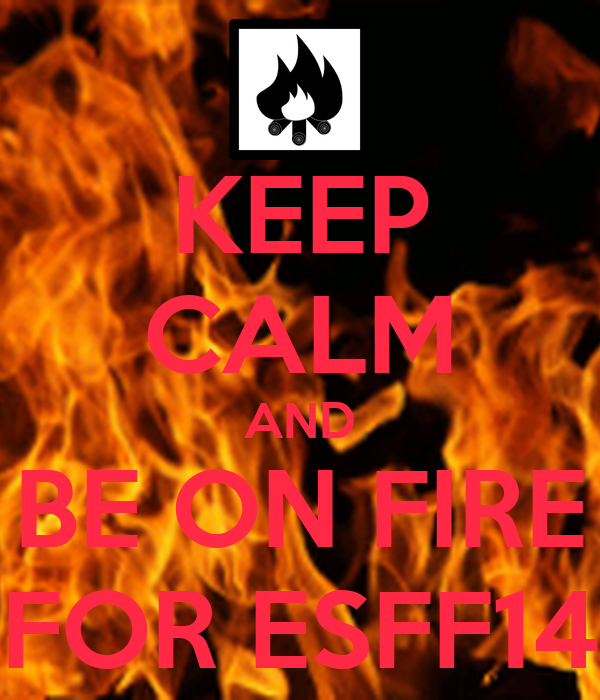 KEEP CALM AND BE ON FIRE FOR ESFF14