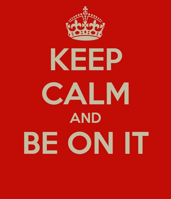 KEEP CALM AND BE ON IT