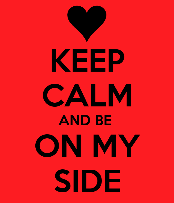 KEEP CALM AND BE  ON MY SIDE