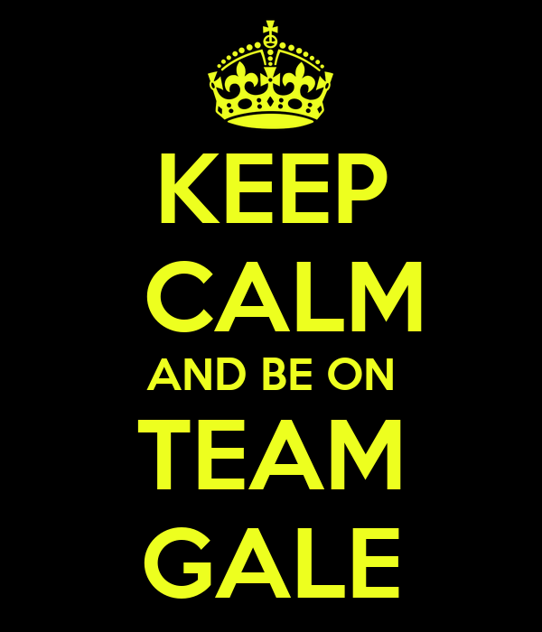 KEEP  CALM AND BE ON TEAM GALE