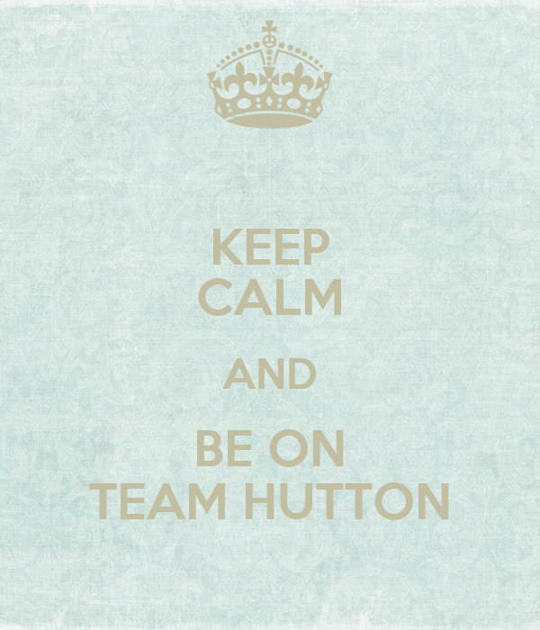 KEEP CALM AND BE ON TEAM HUTTON