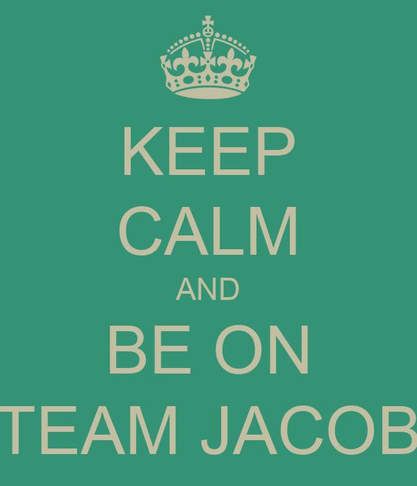 KEEP CALM AND BE ON TEAM JACOB