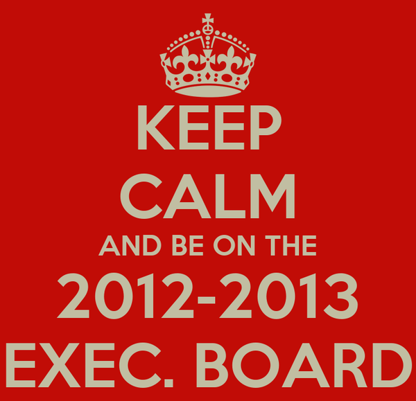 KEEP CALM AND BE ON THE 2012-2013 EXEC. BOARD