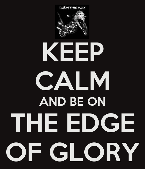 KEEP CALM AND BE ON THE EDGE OF GLORY