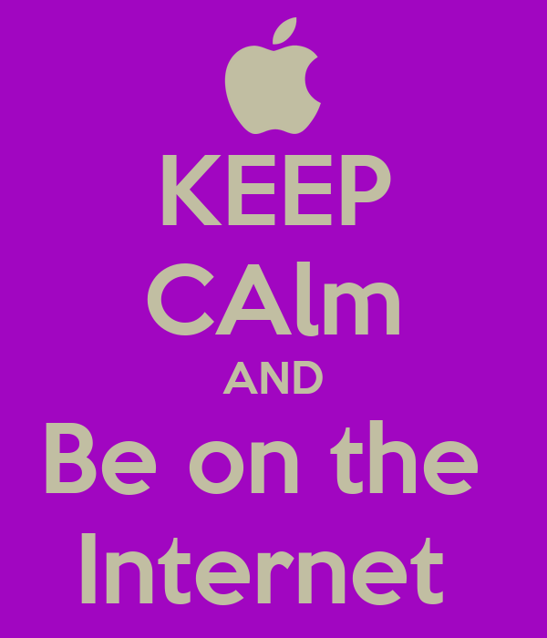KEEP CAlm AND Be on the  Internet