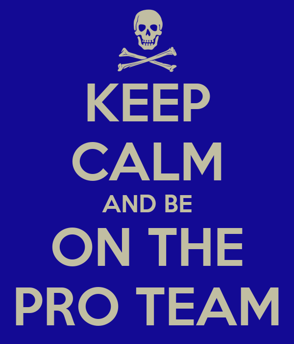 KEEP CALM AND BE ON THE PRO TEAM