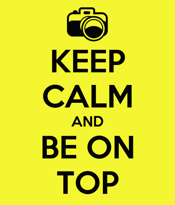 KEEP CALM AND BE ON TOP