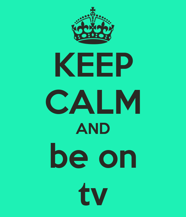KEEP CALM AND be on tv