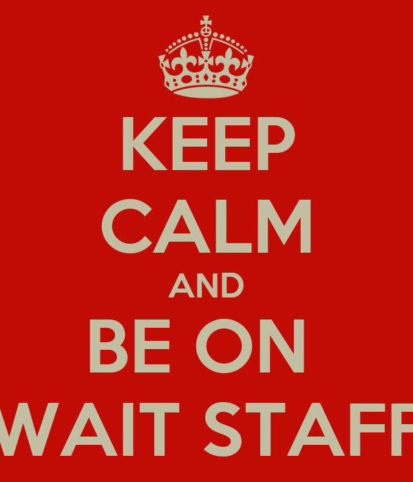KEEP CALM AND BE ON  WAIT STAFF