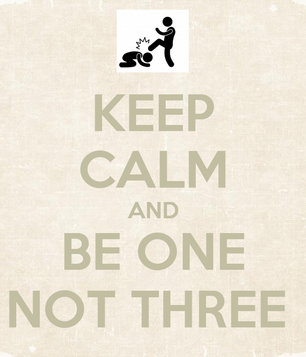 KEEP CALM AND BE ONE NOT THREE