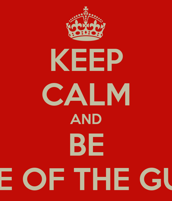 KEEP CALM AND BE ONE OF THE GUYS