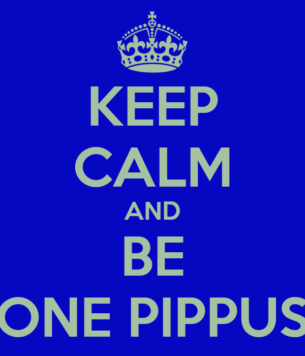 KEEP CALM AND BE ONE PIPPUS