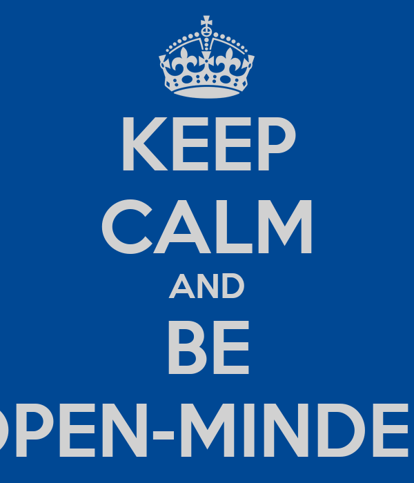 KEEP CALM AND BE OPEN-MINDED