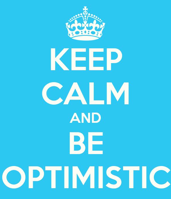KEEP CALM AND BE OPTIMISTIC