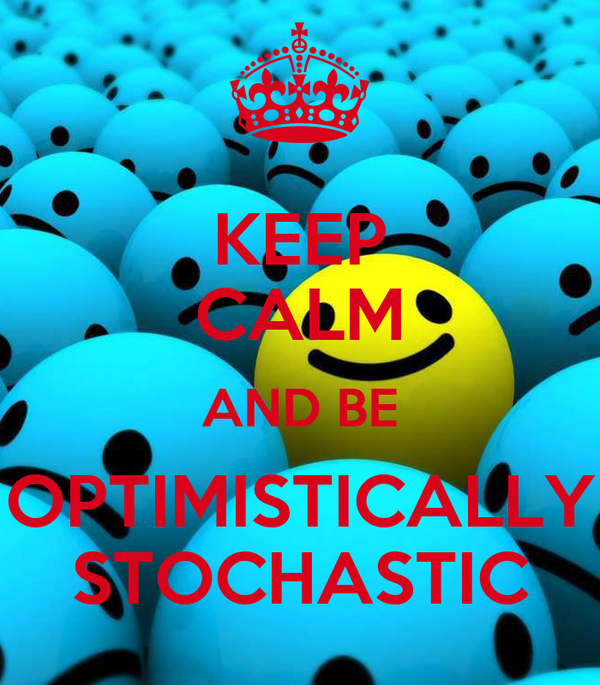 KEEP CALM AND BE OPTIMISTICALLY STOCHASTIC
