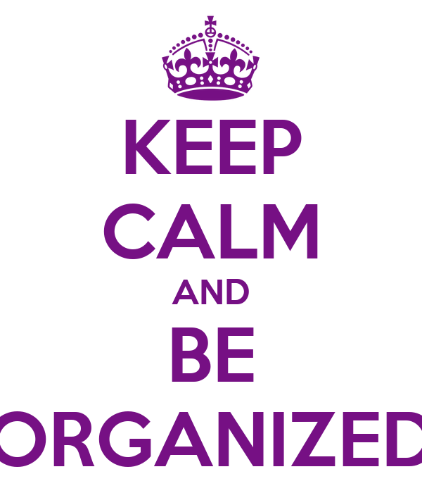 KEEP CALM AND BE ORGANIZED