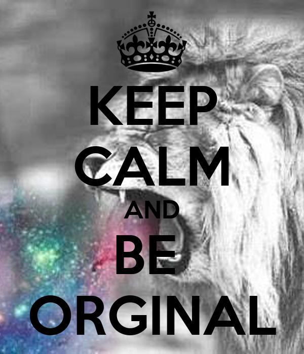 KEEP CALM AND BE  ORGINAL