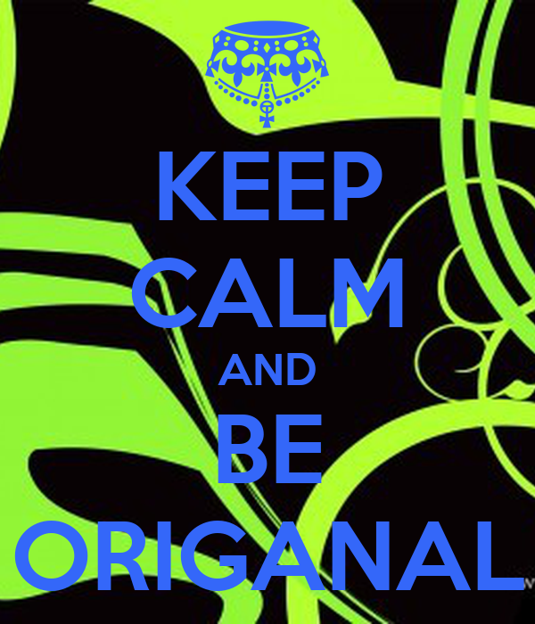 KEEP CALM AND BE ORIGANAL