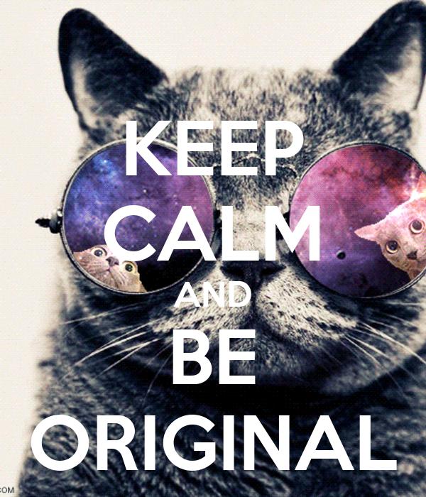 KEEP CALM AND BE ORIGINAL