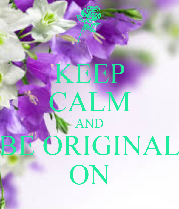 KEEP CALM AND BE ORIGINAL ON