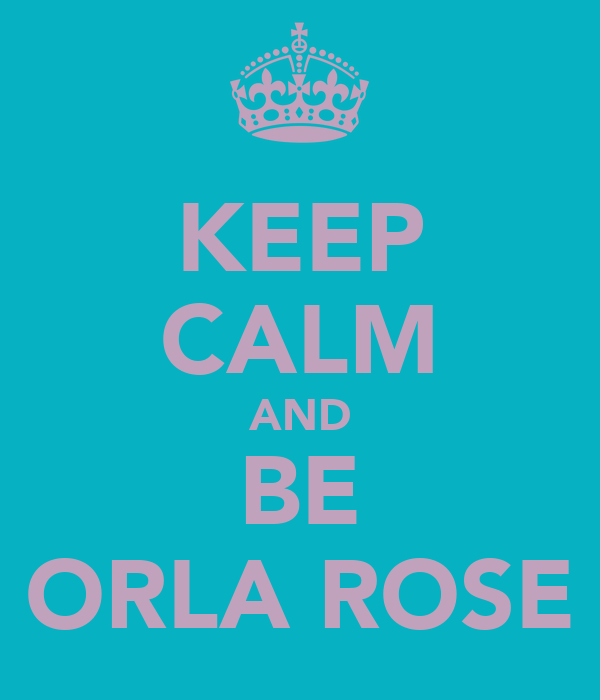 KEEP CALM AND BE ORLA ROSE