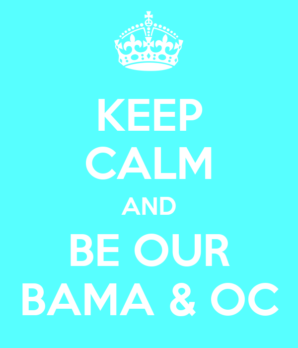 KEEP CALM AND BE OUR BAMA & OC