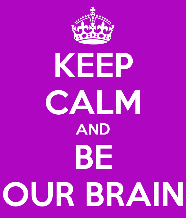 KEEP CALM AND BE OUR BRAIN