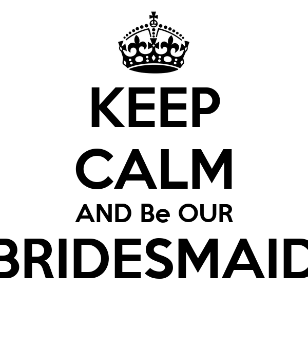 KEEP CALM AND Be OUR BRIDESMAID