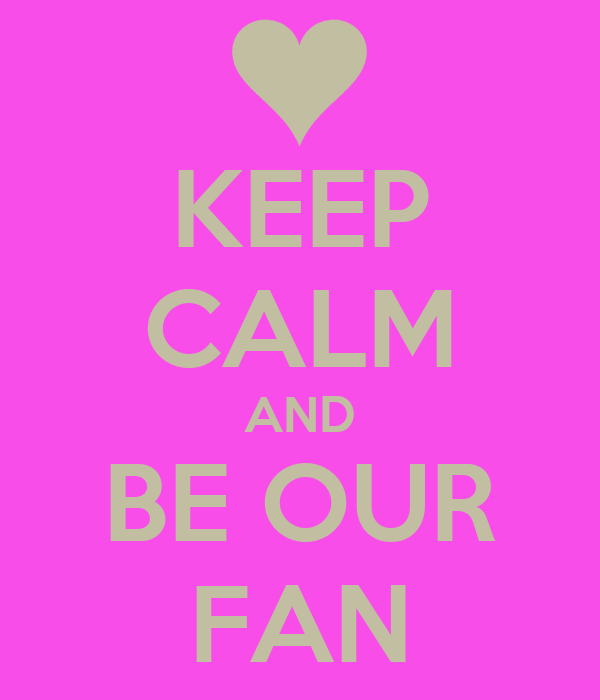 KEEP CALM AND BE OUR FAN