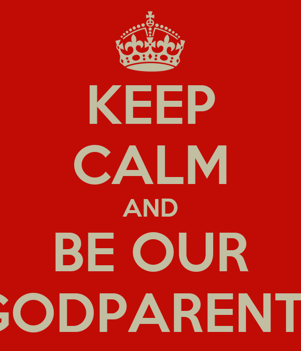 KEEP CALM AND BE OUR GODPARENT?