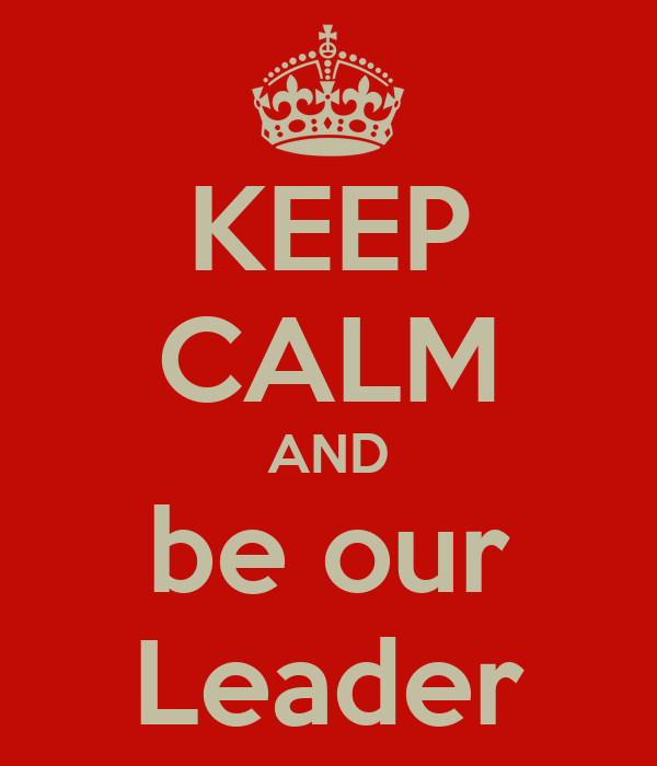KEEP CALM AND be our Leader