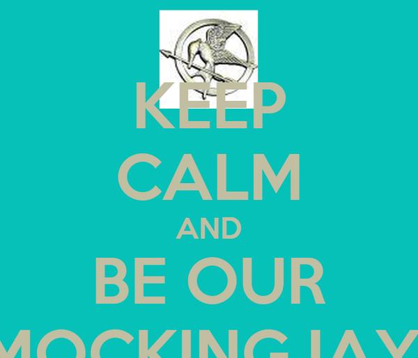 KEEP CALM AND BE OUR MOCKINGJAY