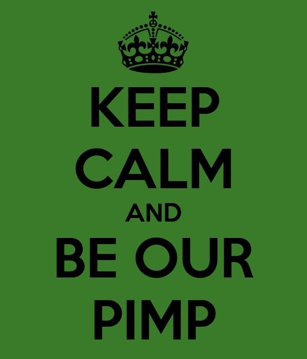 KEEP CALM AND BE OUR PIMP