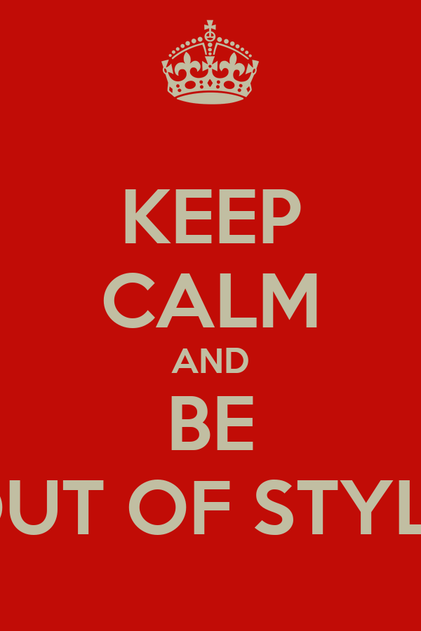 KEEP CALM AND BE OUT OF STYLE