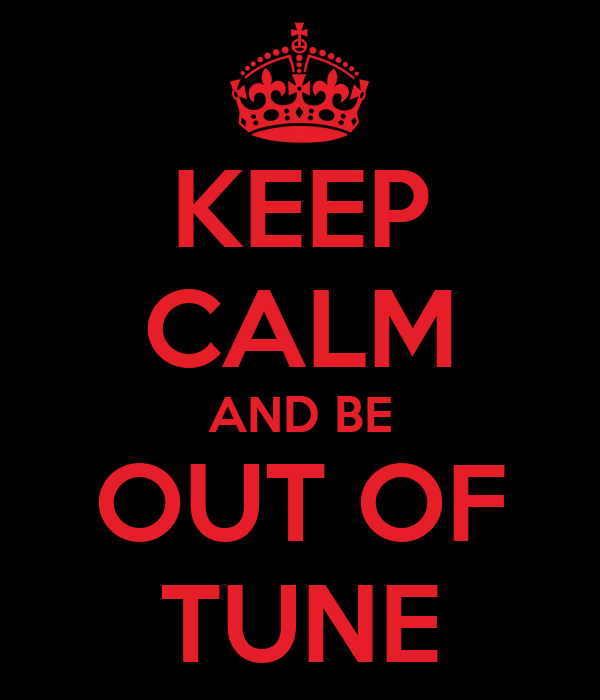 KEEP CALM AND BE OUT OF TUNE