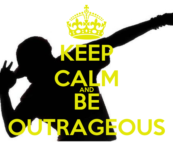 KEEP CALM AND BE OUTRAGEOUS