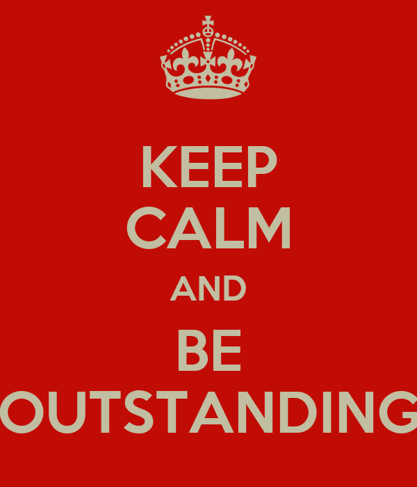 KEEP CALM AND BE OUTSTANDING