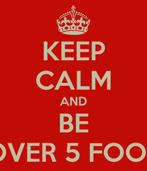 KEEP CALM AND BE OVER 5 FOOT