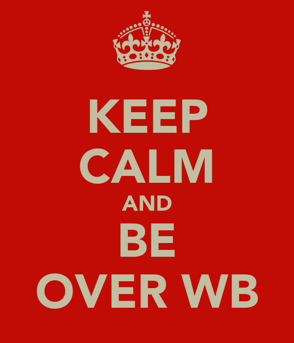 KEEP CALM AND BE OVER WB