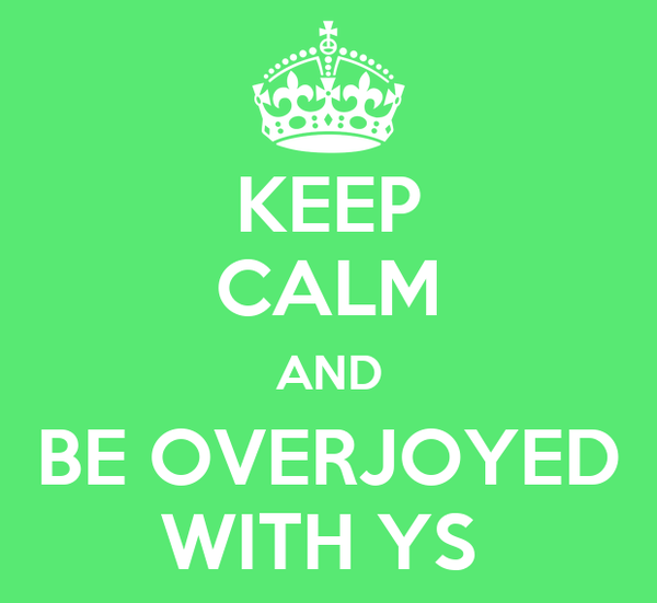 KEEP CALM AND BE OVERJOYED WITH YS