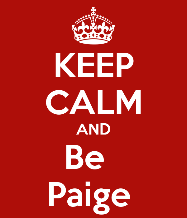 KEEP CALM AND Be   Paige