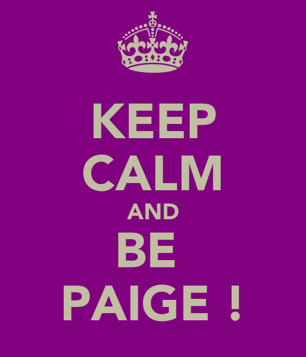 KEEP CALM AND BE  PAIGE !