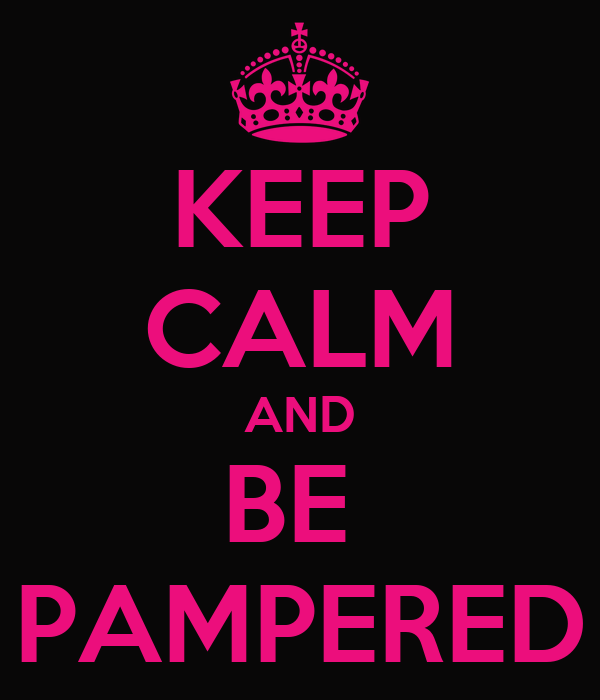 KEEP CALM AND BE  PAMPERED